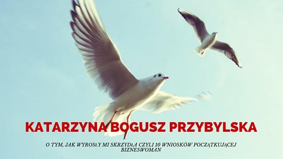 Katarzyna Bogusz Przybylska: O tym, jak wyrosły mi skrzydła czyli 10 wniosków początkującej bizneswoman